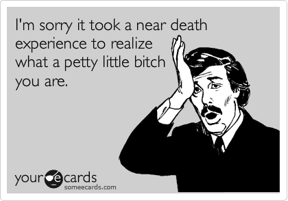 I'm sorry it took a near death experience to realize what a petty little bitch you are.