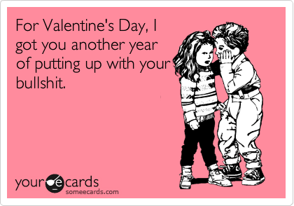 For Valentine's Day, I got you another year of putting up with your bullshit.