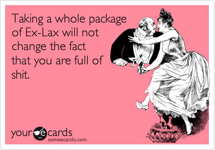 Taking a whole package of Ex-Lax will not change the fact that you are full of shit.