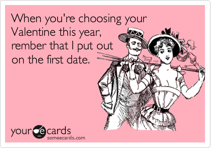 When you're choosing your Valentine this year, rember that I put out on the first date.