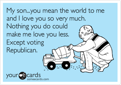 My son...you mean the world to me and I love you so very much.  Nothing you do could make me love you less. Except voting Republican.