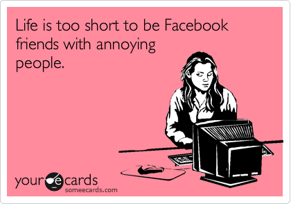 Life is too short to be Facebook friends with annoying people.