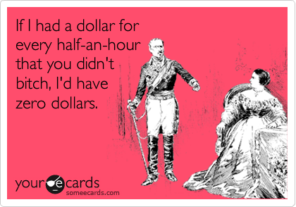 If I had a dollar for  every half-an-hour that you didn't bitch, I'd have zero dollars.