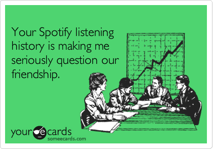 Your Spotify listening history is making me  seriously question our friendship.