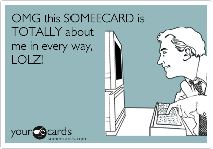 OMG this SOMEECARD is TOTALLY about me in every way, LOLZ!