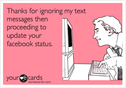 Thanks for ignoring my text messages then proceeding to update your facebook status.