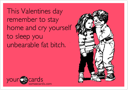 This Valentines day remember to stay home and cry yourself to sleep you unbearable fat bitch.