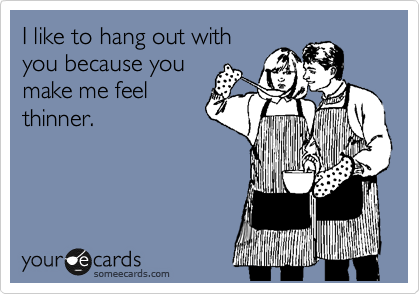 I like to hang out with you because you make me feel thinner.