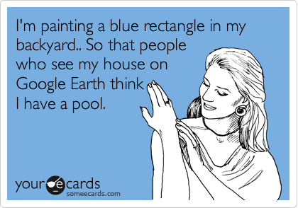 I'm painting a blue rectangle in my backyard.. So that people who see my house on Google Earth think I have a pool.