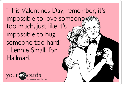 """""""This Valentines Day, remember, it's impossible to love someone  too much, just like it's impossible to hug someone too hard."""" - Lennie Small, for  Hallmark"""