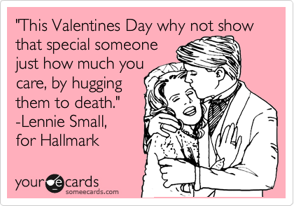 """This Valentines Day why not show that special someone  just how much you care, by hugging them to death.""  -Lennie Small,  for Hallmark"