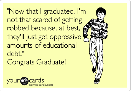 """Now that I graduated, I'm not that scared of getting robbed because, at best, they'll just get oppressive amounts of educational  debt."" Congrats Graduate!"