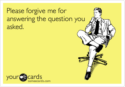Please forgive me for  answering the question you asked.