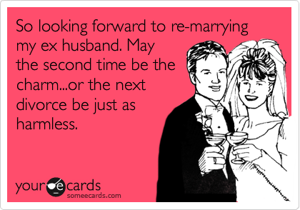 So looking forward to re-marrying my ex husband. May the second time be the charm...or the next divorce be just as harmless.