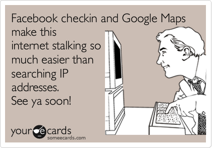 Facebook checkin and Google Maps make this internet stalking so much easier than searching IP addresses.  See ya soon!