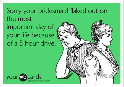 Sorry your bridesmaid flaked out on the most important day of your life because of a 5 hour drive.