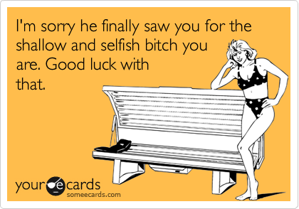 I'm sorry he finally saw you for the shallow and selfish bitch you are. Good luck with that.