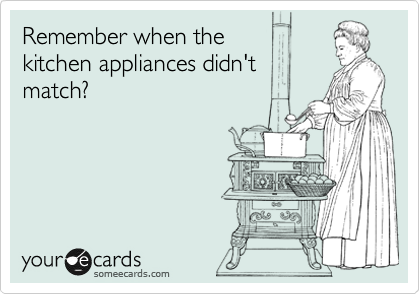 Remember when the  kitchen appliances didn't match?