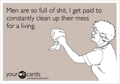 Men are so full of shit, I get paid to constantly clean up their mess for a living.
