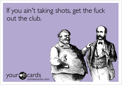 If you ain't taking shots, get the fuck out the club.