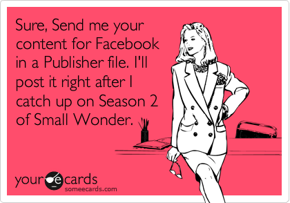 Sure, Send me your content for Facebook in a Publisher file. I'll post it right after I catch up on Season 2 of Small Wonder.