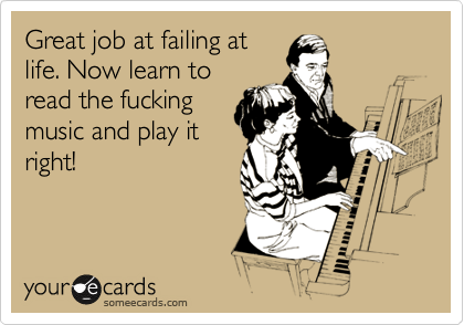 Great job at failing at life. Now learn to read the fucking music and play it right!