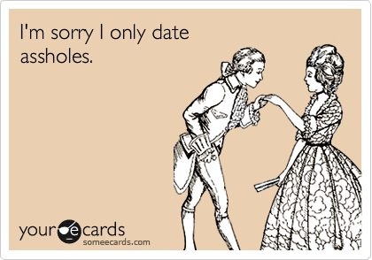 I'm sorry I only date  assholes.