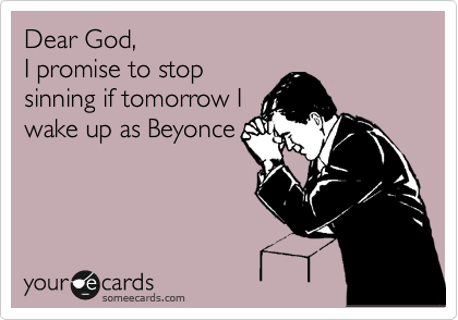 Dear God, I promise to stop sinning if tomorrow I wake up as Beyonce