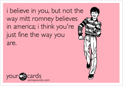 i believe in you, but not the way mitt romney believes in america; i think you're just fine the way you are.