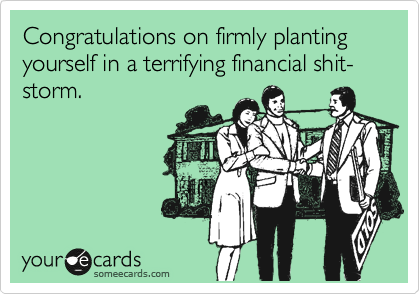 Congratulations on firmly planting yourself in a terrifying financial shit-storm.