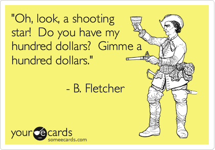 """""""Oh, look, a shooting star!  Do you have my  hundred dollars?  Gimme a hundred dollars.""""                  - B. Fletcher"""