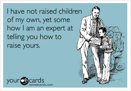 I have not raised children of my own, yet some how I am an expert at telling you how to raise yours.