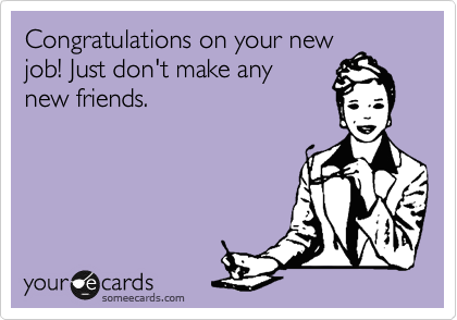 Congratulations on your new job! Just don't make any new friends.