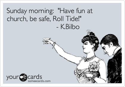 "Sunday morning:  ""Have fun at church, be safe, Roll Tide!""                                       - K.Bilbo"