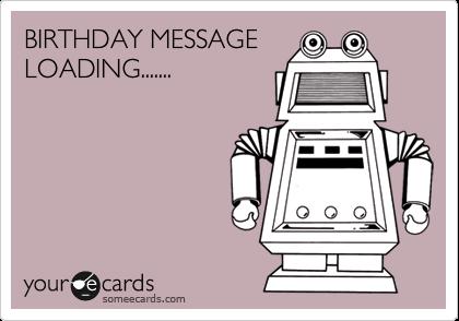 BIRTHDAY MESSAGE LOADING.......