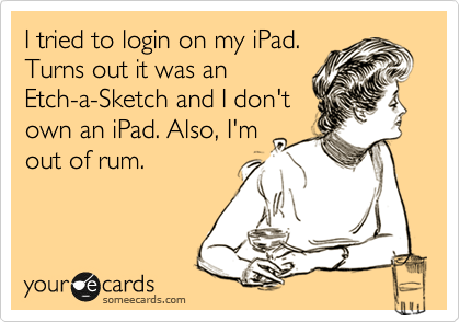 I tried to login on my iPad. Turns out it was an Etch-a-Sketch and I don't own an iPad. Also, I'm out of rum.