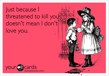 Just because I threatened to kill you doesn't mean I don't love you.