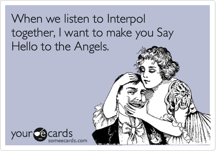 When we listen to Interpol together, I want to make you Say Hello to the Angels.