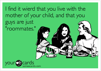 "I find it wierd that you live with the mother of your child, and that you guys are just ""roommates."""