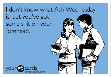 I don't know what Ash Wednesday is, but you've got some shit on your forehead.