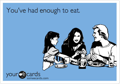 You've had enough to eat.