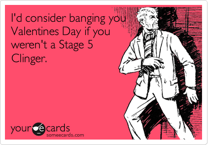I'd consider banging you  Valentines Day if you  weren't a Stage 5 Clinger.