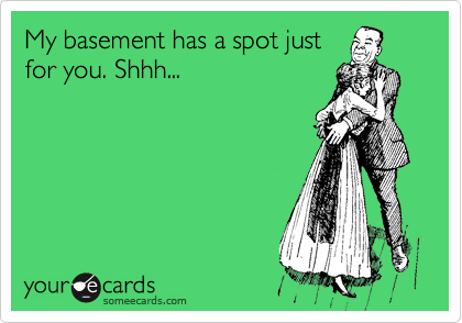 My basement has a spot just for you. Shhh...