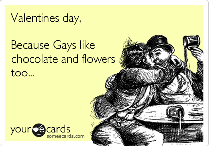 Valentines day,  Because Gays like chocolate and flowers too...