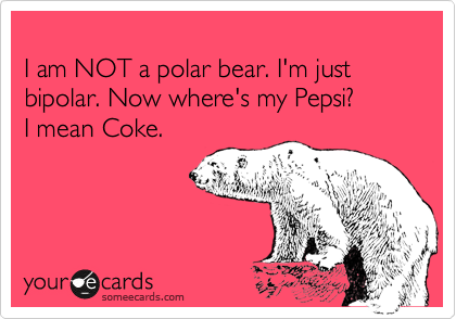 I am NOT a polar bear. I'm just bipolar. Now where's my Pepsi? I mean Coke.