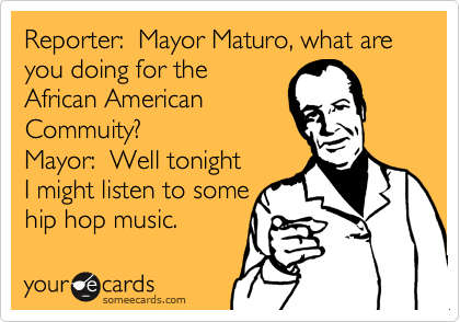 Reporter:  Mayor Maturo, what are you doing for the African American Commuity?  Mayor:  Well tonight I might listen to some hip hop music.