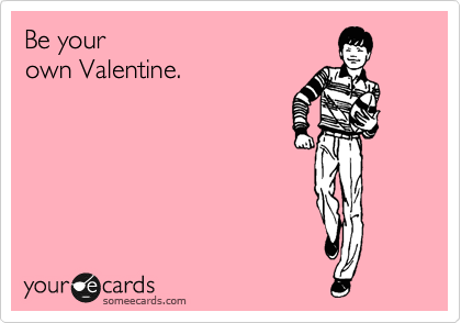 Be your own Valentine.