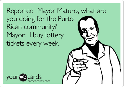 Reporter:  Mayor Maturo, what are you doing for the Purto Rican community? Mayor:  I buy lottery tickets every week.