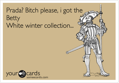 Prada? Bitch please, i got the Betty White winter collection...