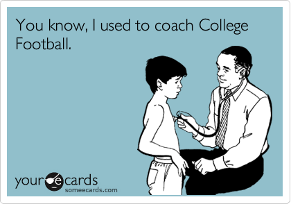 You know, I used to coach College Football.